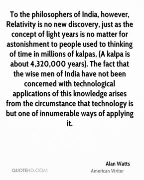 To the philosophers of India, however, Relativity is no new discovery, just as the concept of light years is no matter for astonishment to people used to thinking of time in millions of kalpas, (A kalpa is about 4,320,000 years). The fact that the wise men of India have not been concerned with technological applications of this knowledge arises from the circumstance that technology is but one of innumerable ways of applying it.