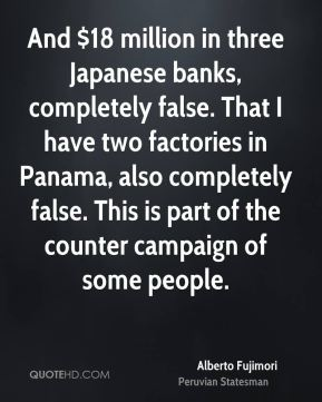Alberto Fujimori - And $18 million in three Japanese banks, completely false. That I have two factories in Panama, also completely false. This is part of the counter campaign of some people.