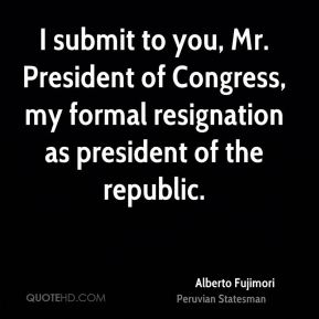 Alberto Fujimori - I submit to you, Mr. President of Congress, my formal resignation as president of the republic.
