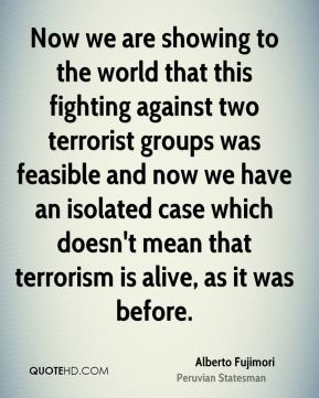 Now we are showing to the world that this fighting against two terrorist groups was feasible and now we have an isolated case which doesn't mean that terrorism is alive, as it was before.
