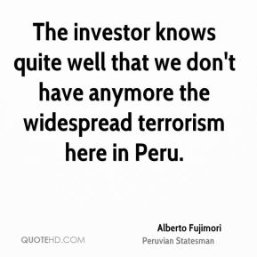 Alberto Fujimori - The investor knows quite well that we don't have anymore the widespread terrorism here in Peru.