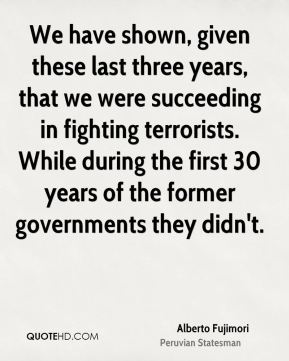 Alberto Fujimori - We have shown, given these last three years, that we were succeeding in fighting terrorists. While during the first 30 years of the former governments they didn't.