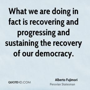 Alberto Fujimori - What we are doing in fact is recovering and progressing and sustaining the recovery of our democracy.