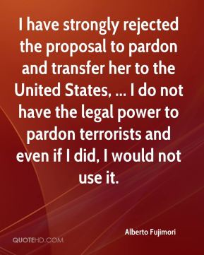 Alberto Fujimori - I have strongly rejected the proposal to pardon and transfer her to the United States, ... I do not have the legal power to pardon terrorists and even if I did, I would not use it.