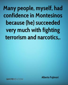 Alberto Fujimori - Many people, myself, had confidence in Montesinos because (he) succeeded very much with fighting terrorism and narcotics.