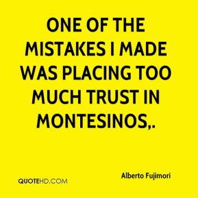 Alberto Fujimori - One of the mistakes I made was placing too much trust in Montesinos.
