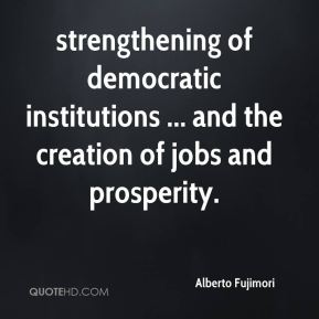 Alberto Fujimori - strengthening of democratic institutions ... and the creation of jobs and prosperity.
