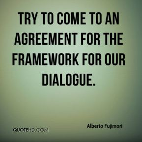 Alberto Fujimori - try to come to an agreement for the framework for our dialogue.