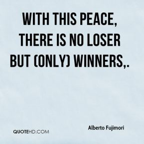 Alberto Fujimori - With this peace, there is no loser but (only) winners.