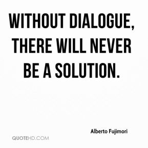Alberto Fujimori - without dialogue, there will never be a solution.