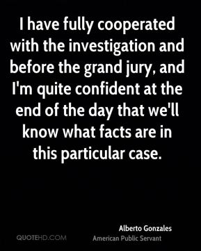 I have fully cooperated with the investigation and before the grand jury, and I'm quite confident at the end of the day that we'll know what facts are in this particular case.