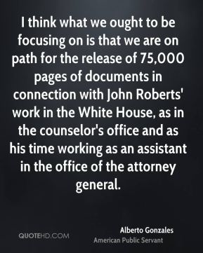 Alberto Gonzales - I think what we ought to be focusing on is that we are on path for the release of 75,000 pages of documents in connection with John Roberts' work in the White House, as in the counselor's office and as his time working as an assistant in the office of the attorney general.
