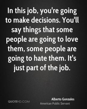 In this job, you're going to make decisions. You'll say things that some people are going to love them, some people are going to hate them. It's just part of the job.