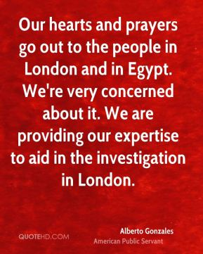 Alberto Gonzales - Our hearts and prayers go out to the people in London and in Egypt. We're very concerned about it. We are providing our expertise to aid in the investigation in London.