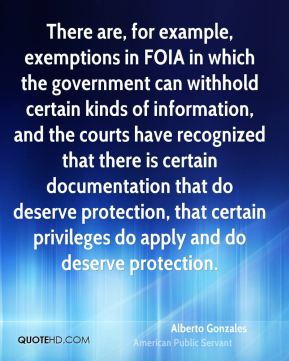 There are, for example, exemptions in FOIA in which the government can withhold certain kinds of information, and the courts have recognized that there is certain documentation that do deserve protection, that certain privileges do apply and do deserve protection.