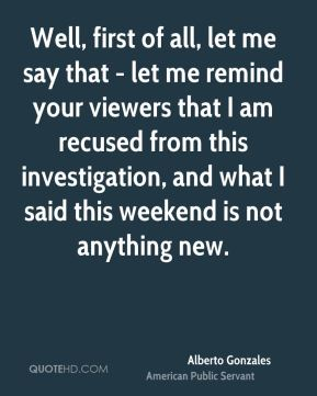 Well, first of all, let me say that - let me remind your viewers that I am recused from this investigation, and what I said this weekend is not anything new.