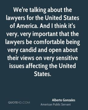 Alberto Gonzales - We're talking about the lawyers for the United States of America. And I think it's very, very important that the lawyers be comfortable being very candid and open about their views on very sensitive issues affecting the United States.