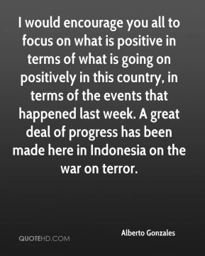 I would encourage you all to focus on what is positive in terms of what is going on positively in this country, in terms of the events that happened last week. A great deal of progress has been made here in Indonesia on the war on terror.