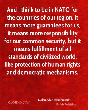 And I think to be in NATO for the countries of our region, it means more guarantees for us, it means more responsibility for our common security, but it means fulfillment of all standards of civilized world, like protection of human rights and democratic mechanisms.