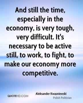 And still the time, especially in the economy, is very tough, very difficult. It's necessary to be active still, to work, to fight, to make our economy more competitive.