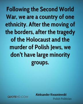 Following the Second World War, we are a country of one ethnicity. After the moving of the borders, after the tragedy of the Holocaust and the murder of Polish Jews, we don't have large minority groups.