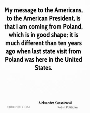 Aleksander Kwasniewski - My message to the Americans, to the American President, is that I am coming from Poland, which is in good shape; it is much different than ten years ago when last state visit from Poland was here in the United States.