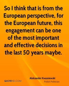 So I think that is from the European perspective, for the European future, this engagement can be one of the most important and effective decisions in the last 50 years maybe.