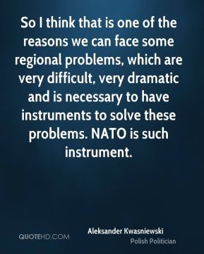 So I think that is one of the reasons we can face some regional problems, which are very difficult, very dramatic and is necessary to have instruments to solve these problems. NATO is such instrument.