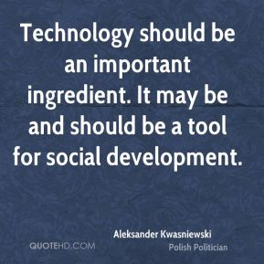Technology should be an important ingredient. It may be and should be a tool for social development.