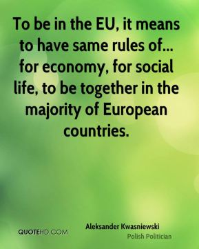 To be in the EU, it means to have same rules of... for economy, for social life, to be together in the majority of European countries.