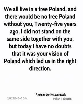 We all live in a free Poland, and there would be no free Poland without you, Twenty-five years ago, I did not stand on the same side together with you, but today I have no doubts that it was your vision of Poland which led us in the right direction.