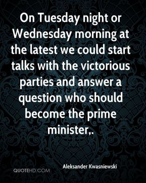 Aleksander Kwasniewski - On Tuesday night or Wednesday morning at the latest we could start talks with the victorious parties and answer a question who should become the prime minister.