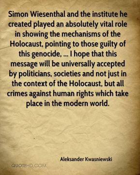 Aleksander Kwasniewski - Simon Wiesenthal and the institute he created played an absolutely vital role in showing the mechanisms of the Holocaust, pointing to those guilty of this genocide, ... I hope that this message will be universally accepted by politicians, societies and not just in the context of the Holocaust, but all crimes against human rights which take place in the modern world.