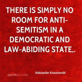 Aleksander Kwasniewski - There is simply no room for anti-Semitism in a democratic and law-abiding state.