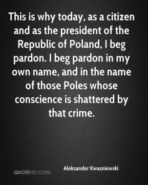 Aleksander Kwasniewski - This is why today, as a citizen and as the president of the Republic of Poland, I beg pardon. I beg pardon in my own name, and in the name of those Poles whose conscience is shattered by that crime.