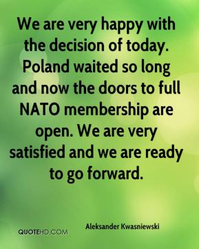 Aleksander Kwasniewski - We are very happy with the decision of today. Poland waited so long and now the doors to full NATO membership are open. We are very satisfied and we are ready to go forward.