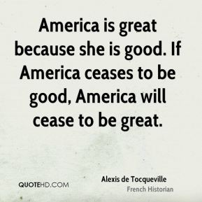 Alexis de Tocqueville - America is great because she is good. If America ceases to be good, America will cease to be great.