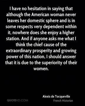 Alexis de Tocqueville - I have no hesitation in saying that although the American woman never leaves her domestic sphere and is in some respects very dependent within it, nowhere does she enjoy a higher station. And if anyone asks me what I think the chief cause of the extraordinary prosperity and growing power of this nation, I should answer that it is due to the superiority of their women.
