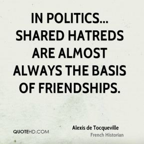 Alexis de Tocqueville - In politics... shared hatreds are almost always the basis of friendships.
