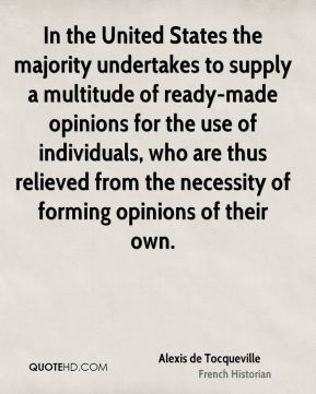 In the United States the majority undertakes to supply a multitude of ready-made opinions for the use of individuals, who are thus relieved from the necessity of forming opinions of their own.