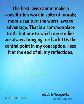 The best laws cannot make a constitution work in spite of morals; morals can turn the worst laws to advantage. That is a commonplace truth, but one to which my studies are always bringing me back. It is the central point in my conception. I see it at the end of all my reflections.