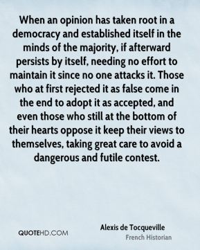 When an opinion has taken root in a democracy and established itself in the minds of the majority, if afterward persists by itself, needing no effort to maintain it since no one attacks it. Those who at first rejected it as false come in the end to adopt it as accepted, and even those who still at the bottom of their hearts oppose it keep their views to themselves, taking great care to avoid a dangerous and futile contest.