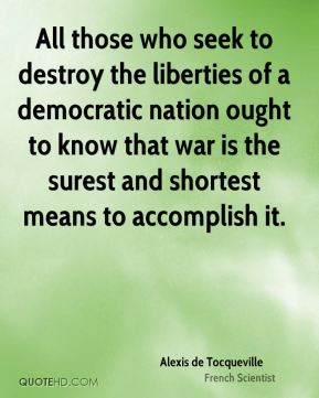 Alexis de Tocqueville - All those who seek to destroy the liberties of a democratic nation ought to know that war is the surest and shortest means to accomplish it.