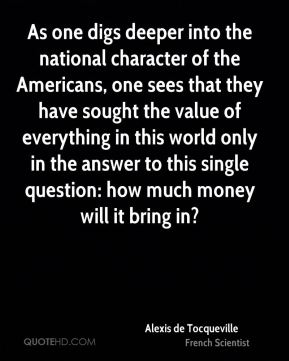 As one digs deeper into the national character of the Americans, one sees that they have sought the value of everything in this world only in the answer to this single question: how much money will it bring in?