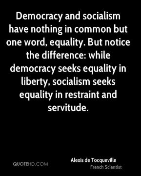 Alexis de Tocqueville - Democracy and socialism have nothing in common but one word, equality. But notice the difference: while democracy seeks equality in liberty, socialism seeks equality in restraint and servitude.