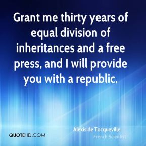 Alexis de Tocqueville - Grant me thirty years of equal division of inheritances and a free press, and I will provide you with a republic.
