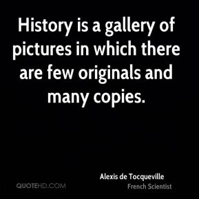 Alexis de Tocqueville - History is a gallery of pictures in which there are few originals and many copies.