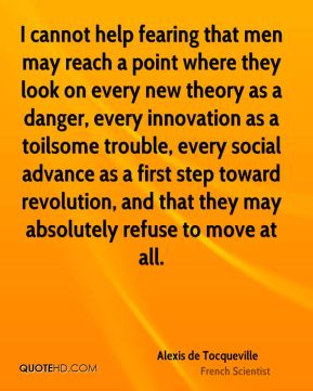 Alexis de Tocqueville - I cannot help fearing that men may reach a point where they look on every new theory as a danger, every innovation as a toilsome trouble, every social advance as a first step toward revolution, and that they may absolutely refuse to move at all.
