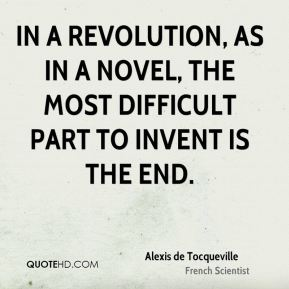 Alexis de Tocqueville - In a revolution, as in a novel, the most difficult part to invent is the end.