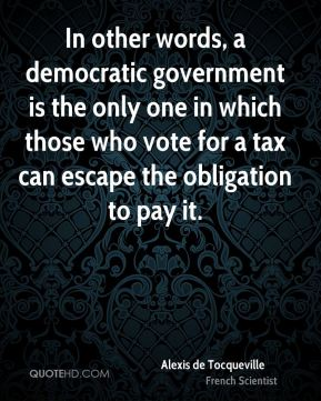 In other words, a democratic government is the only one in which those who vote for a tax can escape the obligation to pay it.